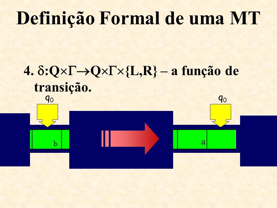 Definição Formal de uma MT 4.  :Q  Q  {L,R} – a função de transição. q0q0 a q0q0