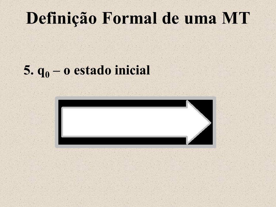 Definição Formal de uma MT 5. q 0 – o estado inicial