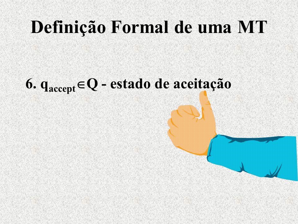 Definição Formal de uma MT 6. q accept  Q - estado de aceitação
