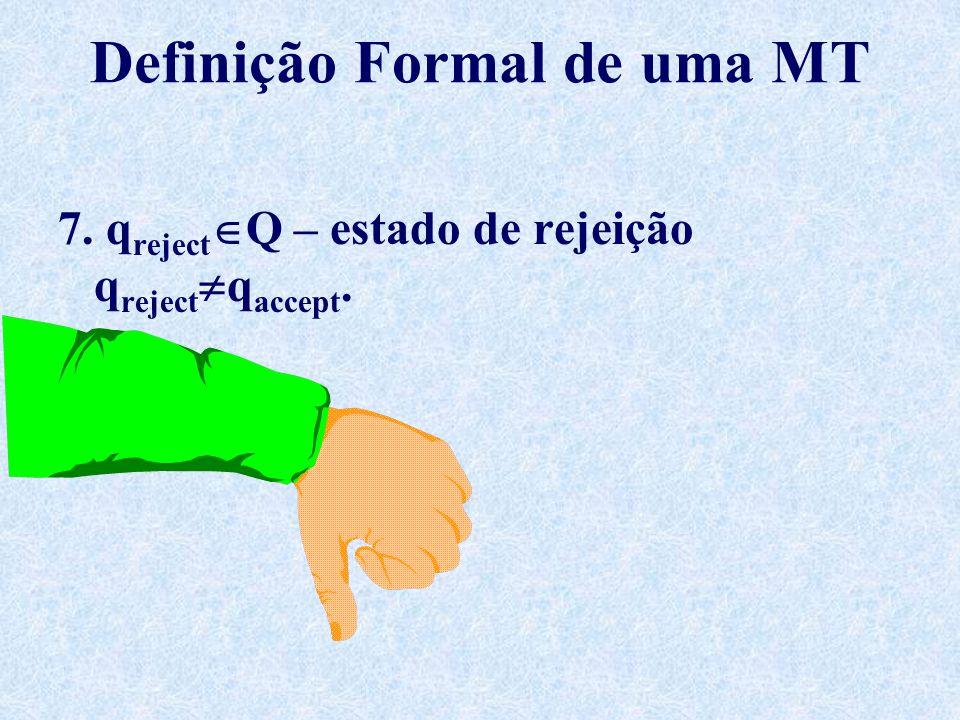 Definição Formal de uma MT 7. q reject  Q – estado de rejeição q reject  q accept.