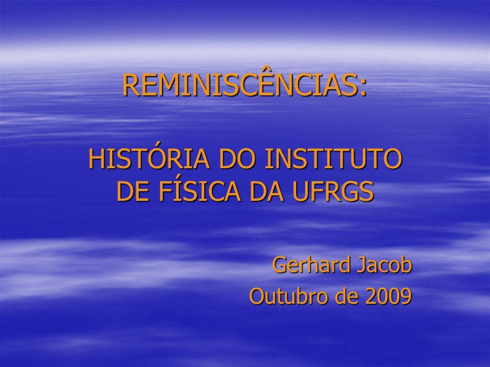 REMINISCÊNCIAS: HISTÓRIA DO INSTITUTO DE FÍSICA DA UFRGS Gerhard Jacob Outubro de 2009