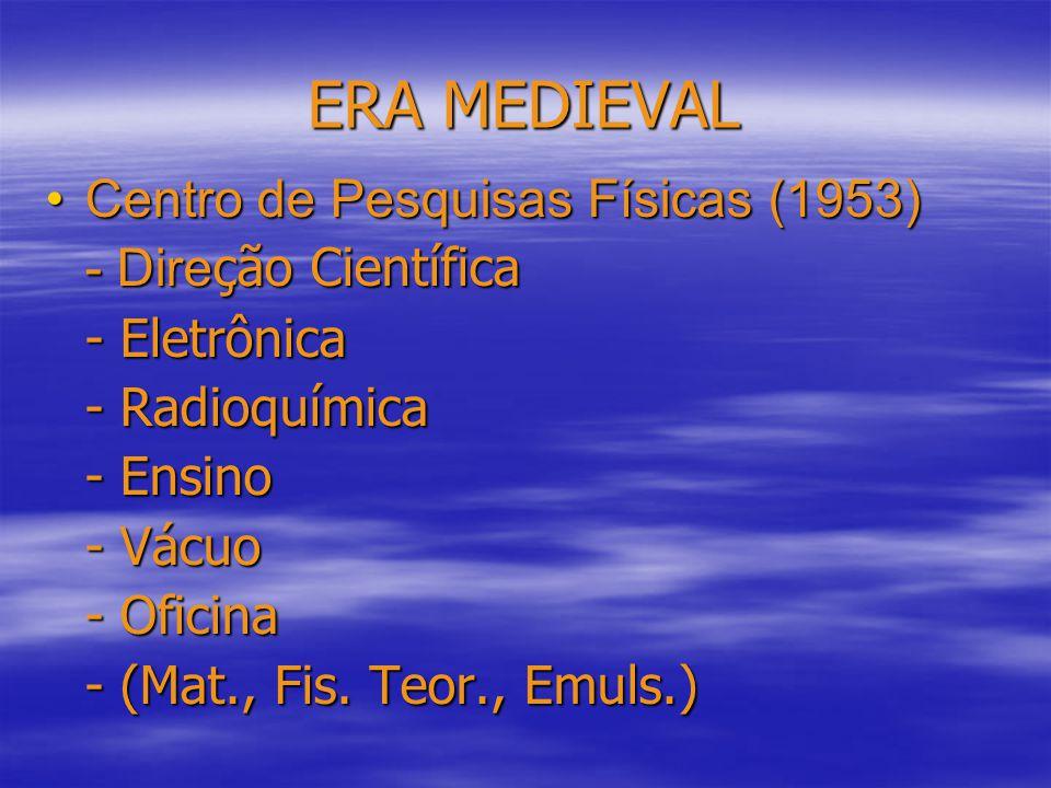 ERA MEDIEVAL Centro de Pesquisas Físicas (1953)Centro de Pesquisas Físicas (1953) - Dire ção Científica - Eletrônica - Radioquímica - Ensino - Vácuo - Oficina - (Mat., Fis.