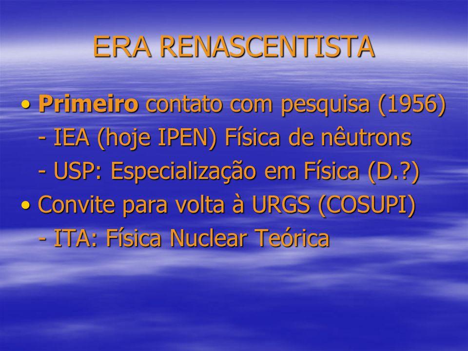 ERA RENASCENTISTA Primeiro contato com pesquisa (1956)Primeiro contato com pesquisa (1956) - IEA (hoje IPEN) Física de nêutrons - USP: Especialização em Física (D. ) Convite para volta à URGS (COSUPI)Convite para volta à URGS (COSUPI) - ITA: Física Nuclear Teórica
