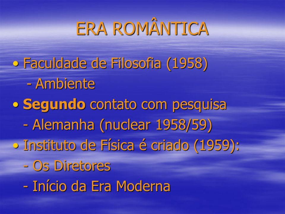 ERA ROMÂNTICA Faculdade de Filosofia (1958)Faculdade de Filosofia (1958) -Ambiente Segundo contato com pesquisaSegundo contato com pesquisa - Alemanha (nuclear 1958/59) Instituto de Física é criado (1959):Instituto de Física é criado (1959): - Os Diretores - Início da Era Moderna