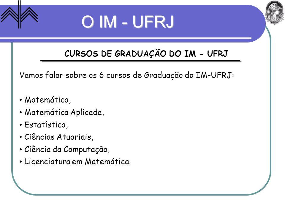 CURSOS DE GRADUAÇÃO DO IM - UFRJ Vamos falar sobre os 6 cursos de Graduação do IM-UFRJ: Matemática, Matemática Aplicada, Estatística, Ciências Atuaria