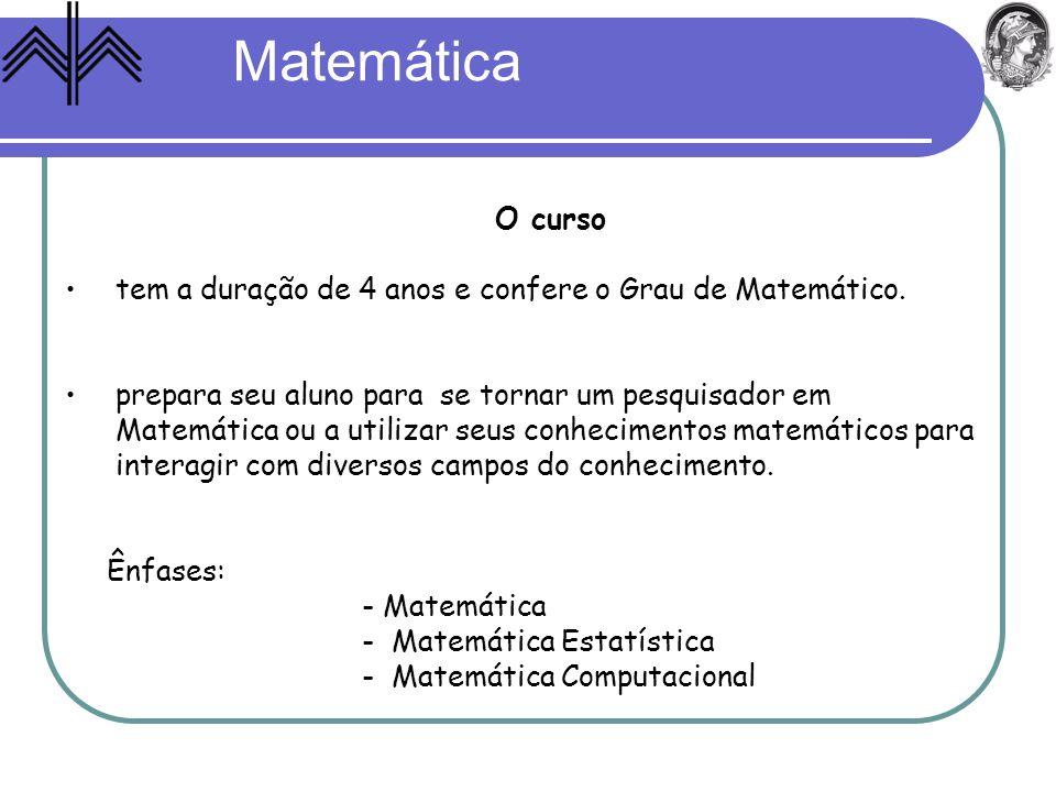 O curso tem a duração de 4 anos e confere o Grau de Matemático. prepara seu aluno para se tornar um pesquisador em Matemática ou a utilizar seus conhe