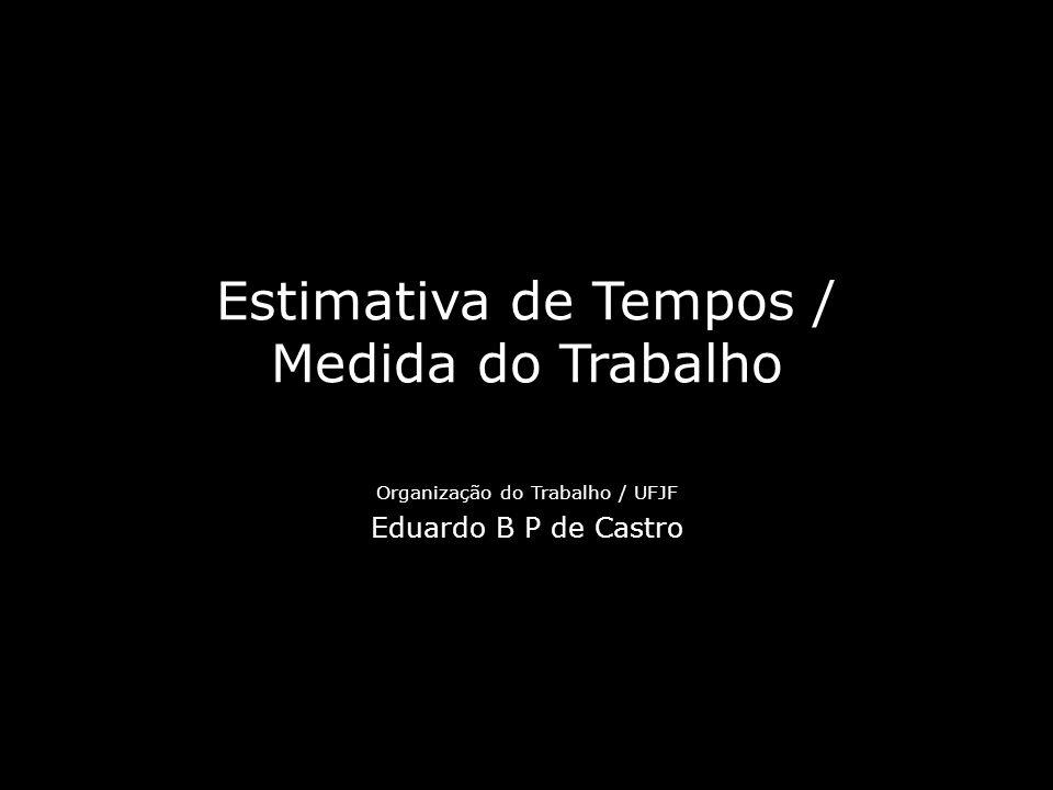 Estimativa de Tempos / Medida do Trabalho Organização do Trabalho / UFJF Eduardo B P de Castro