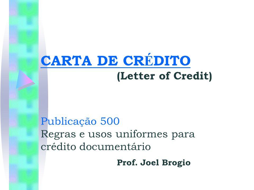 CARTA DE CR É DITO (Letter of Credit) Publicação 500 Regras e usos uniformes para crédito documentário Prof. Joel Brogio