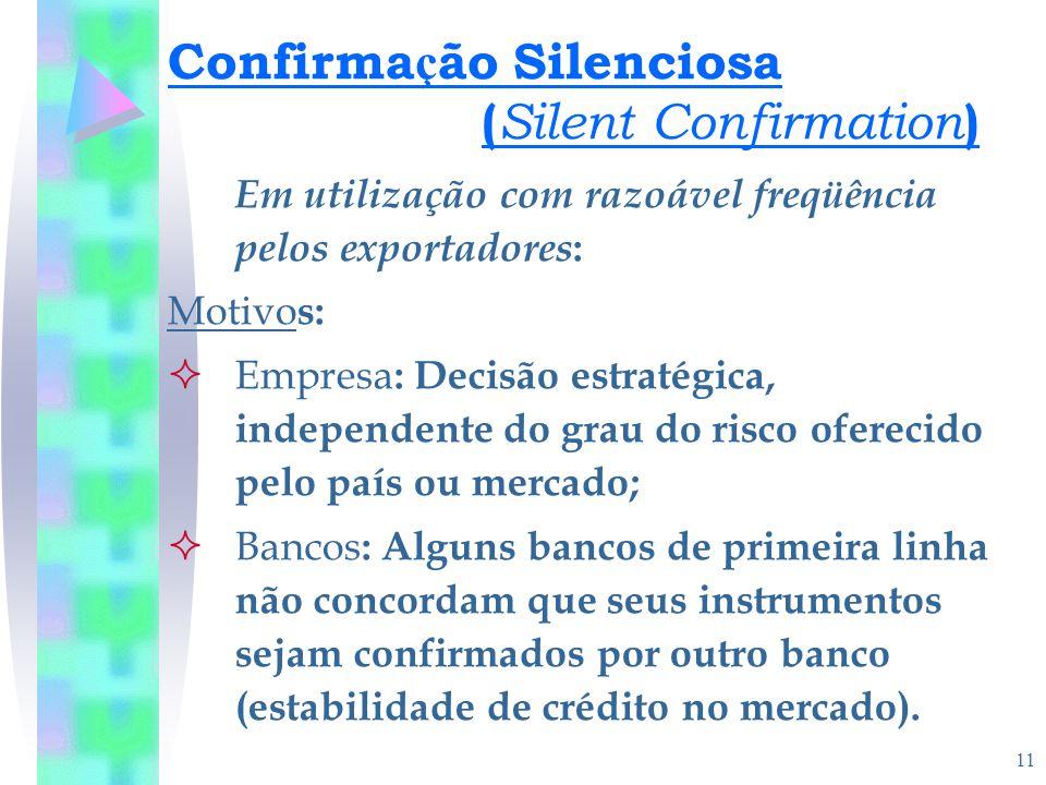 11 Confirma ç ão Silenciosa ( Silent Confirmation ) Em utilização com razoável freqüência pelos exportadores : Motivo s:  Empresa : Decisão estratégi