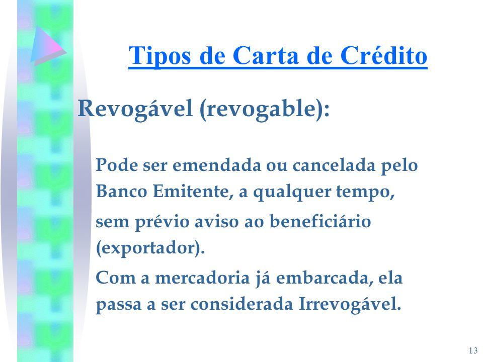13 Tipos de Carta de Crédito Revogável (revogable): Pode ser emendada ou cancelada pelo Banco Emitente, a qualquer tempo, sem prévio aviso ao benefici
