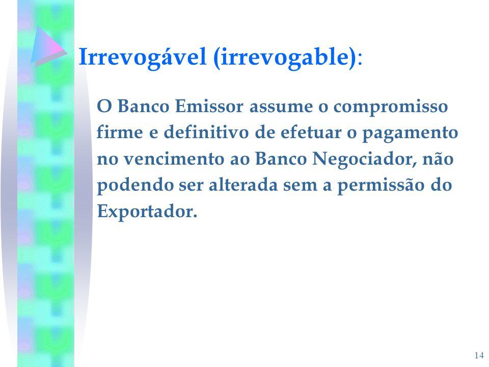14 Irrevog á vel (irrevogable) : O Banco Emissor assume o compromisso firme e definitivo de efetuar o pagamento no vencimento ao Banco Negociador, não
