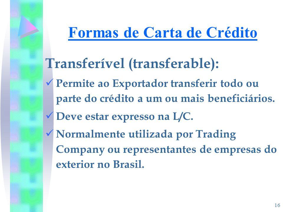 16 Formas de Carta de Crédito Transferível (transferable): Permite ao Exportador transferir todo ou parte do crédito a um ou mais beneficiários. Deve