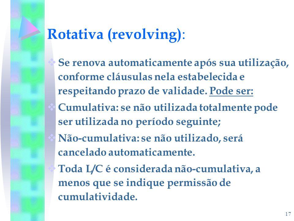 17 Rotativa (revolving) :  Se renova automaticamente após sua utilização, conforme cláusulas nela estabelecida e respeitando prazo de validade. Pode