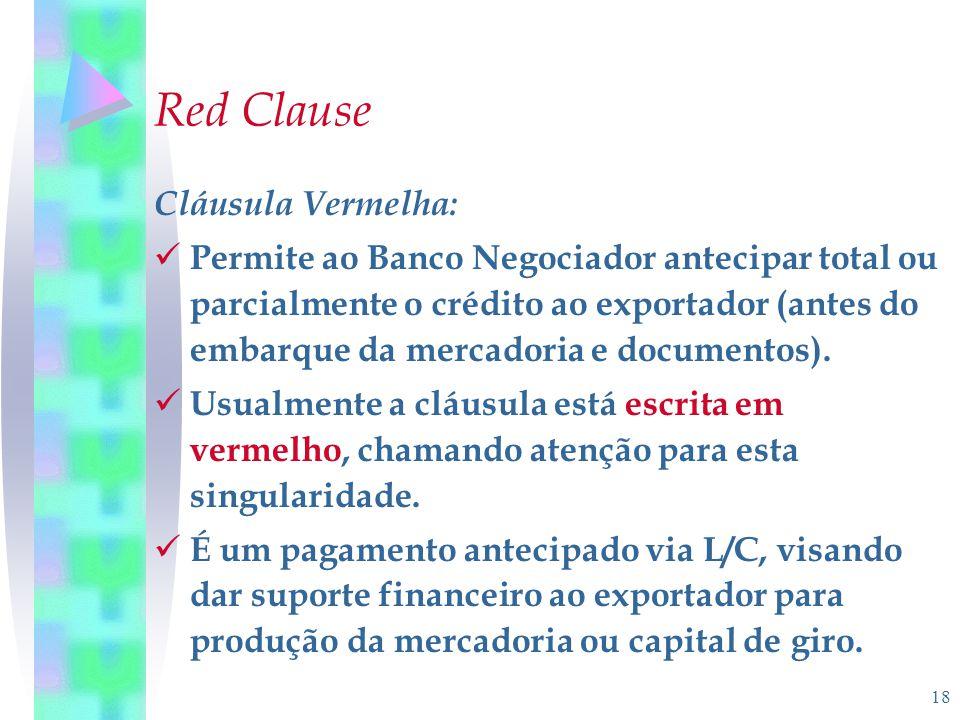 18 Red Clause Cláusula Vermelha: Permite ao Banco Negociador antecipar total ou parcialmente o crédito ao exportador (antes do embarque da mercadoria