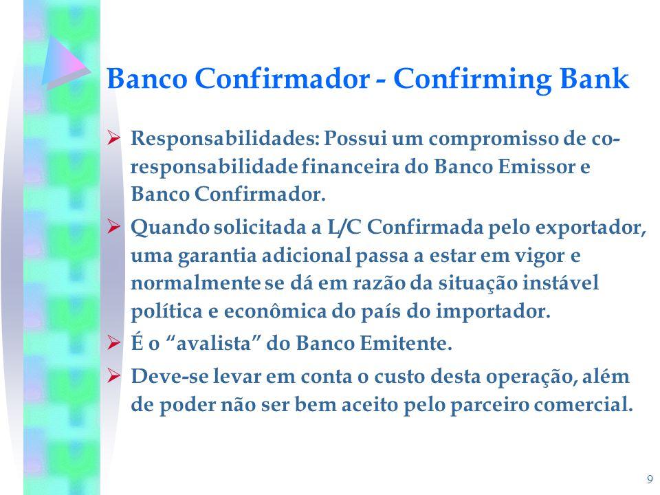 9 Banco Confirmador - Confirming Bank  Responsabilidades: Possui um compromisso de co- responsabilidade financeira do Banco Emissor e Banco Confirmad