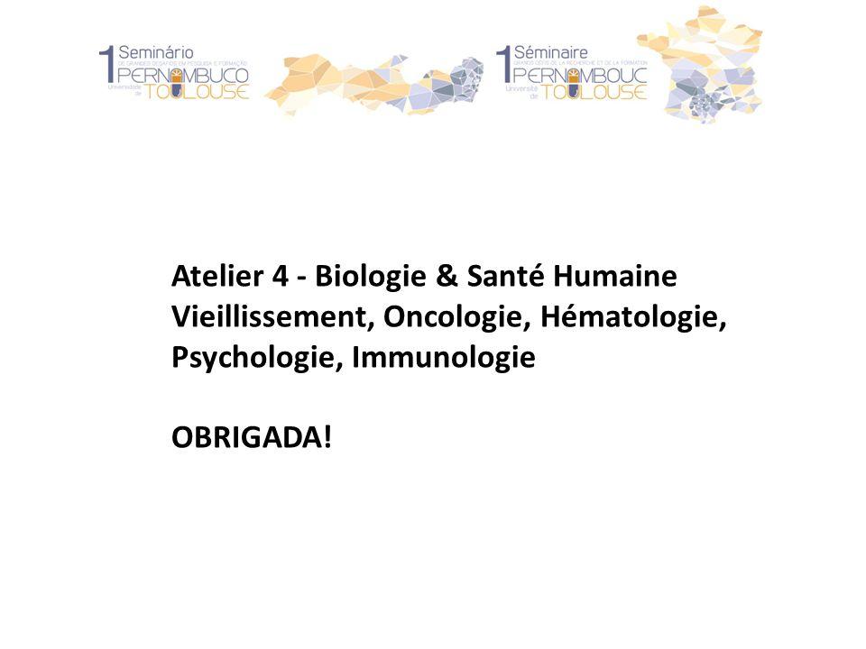 Atelier 4 - Biologie & Santé Humaine Vieillissement, Oncologie, Hématologie, Psychologie, Immunologie OBRIGADA!