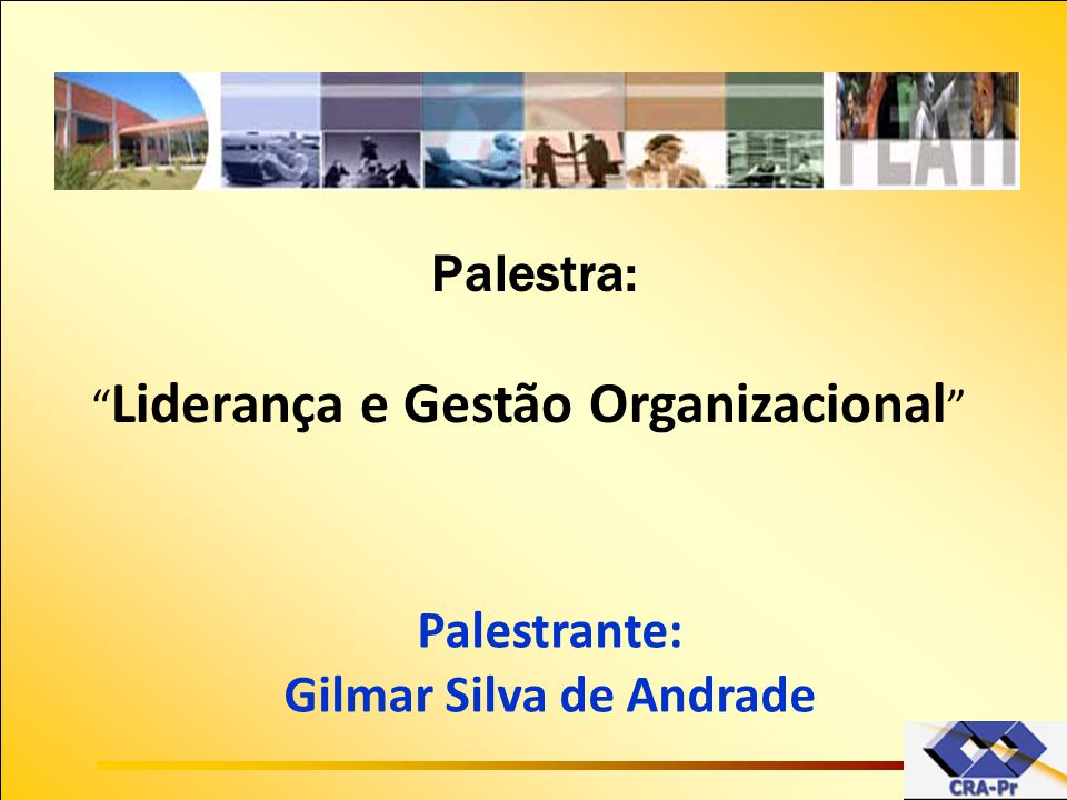 """Palestra: """" Liderança e Gestão Organizacional """" Palestrante: Gilmar Silva de Andrade"""