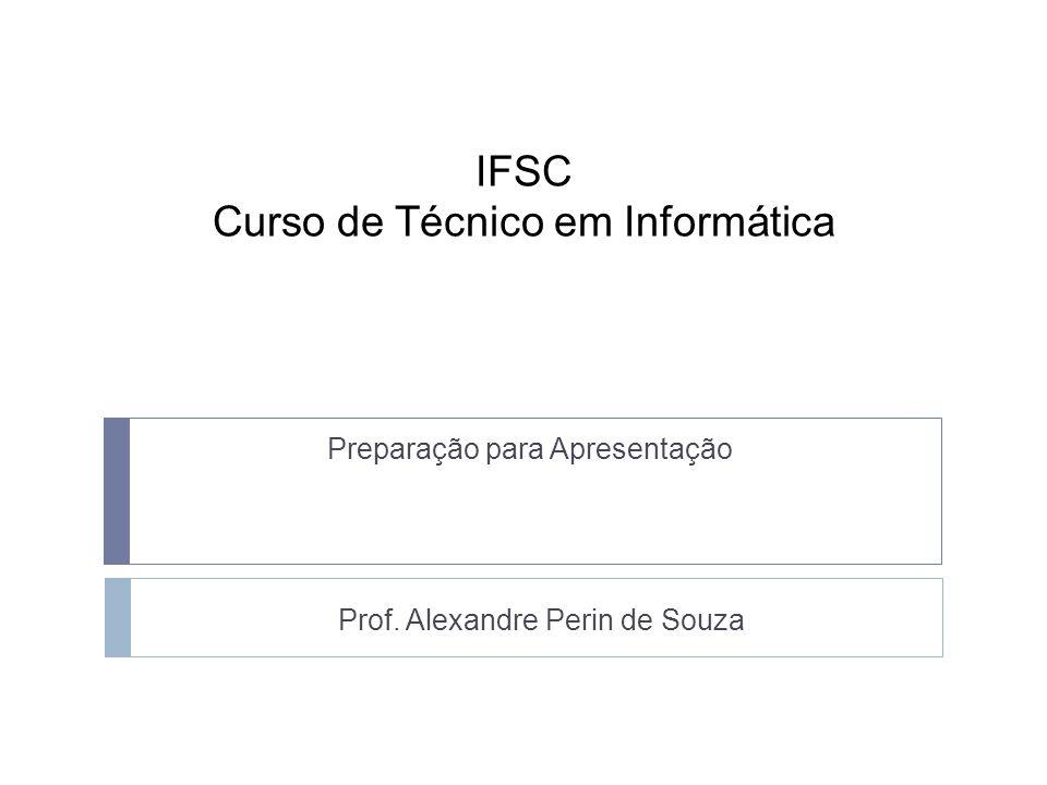 IFSC Curso de Técnico em Informática Preparação para Apresentação Prof. Alexandre Perin de Souza