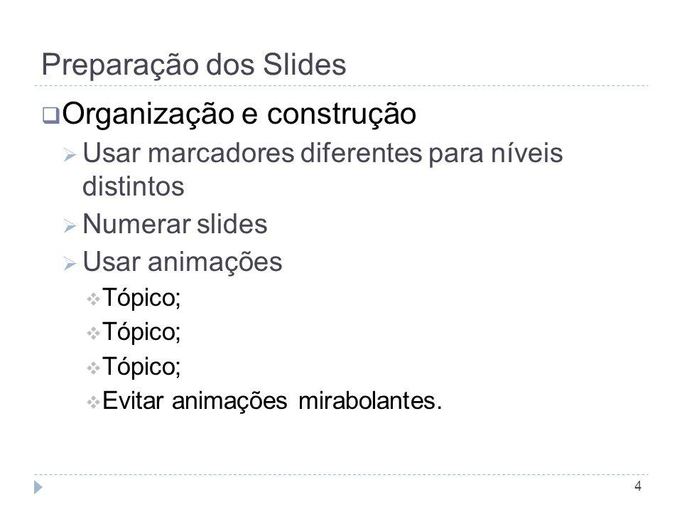 Preparação dos Slides 4 OOrganização e construção UUsar marcadores diferentes para níveis distintos NNumerar slides UUsar animações TTópico; TTópico; TTópico; EEvitar animações mirabolantes.