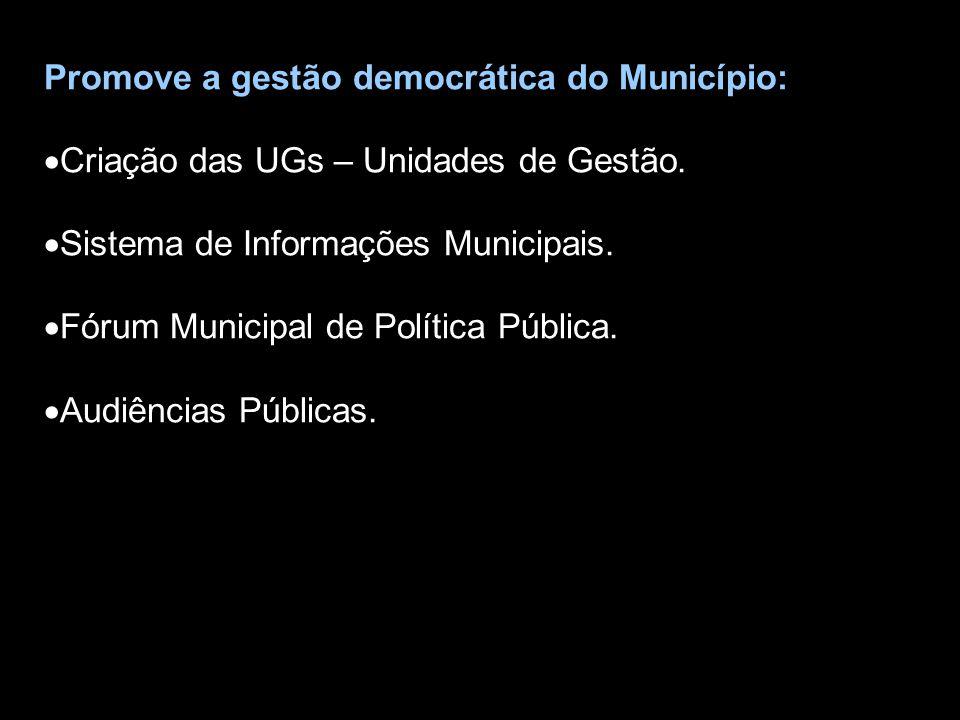 Promove a gestão democrática do Município:  Criação das UGs – Unidades de Gestão.  Sistema de Informações Municipais.  Fórum Municipal de Política