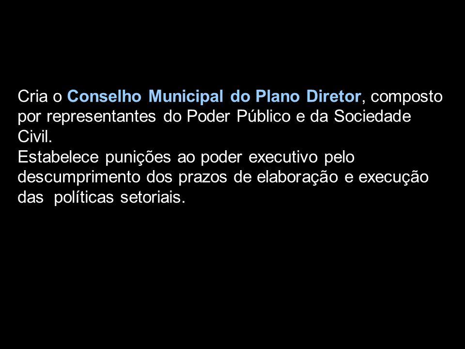 Cria o Conselho Municipal do Plano Diretor, composto por representantes do Poder Público e da Sociedade Civil. Estabelece punições ao poder executivo