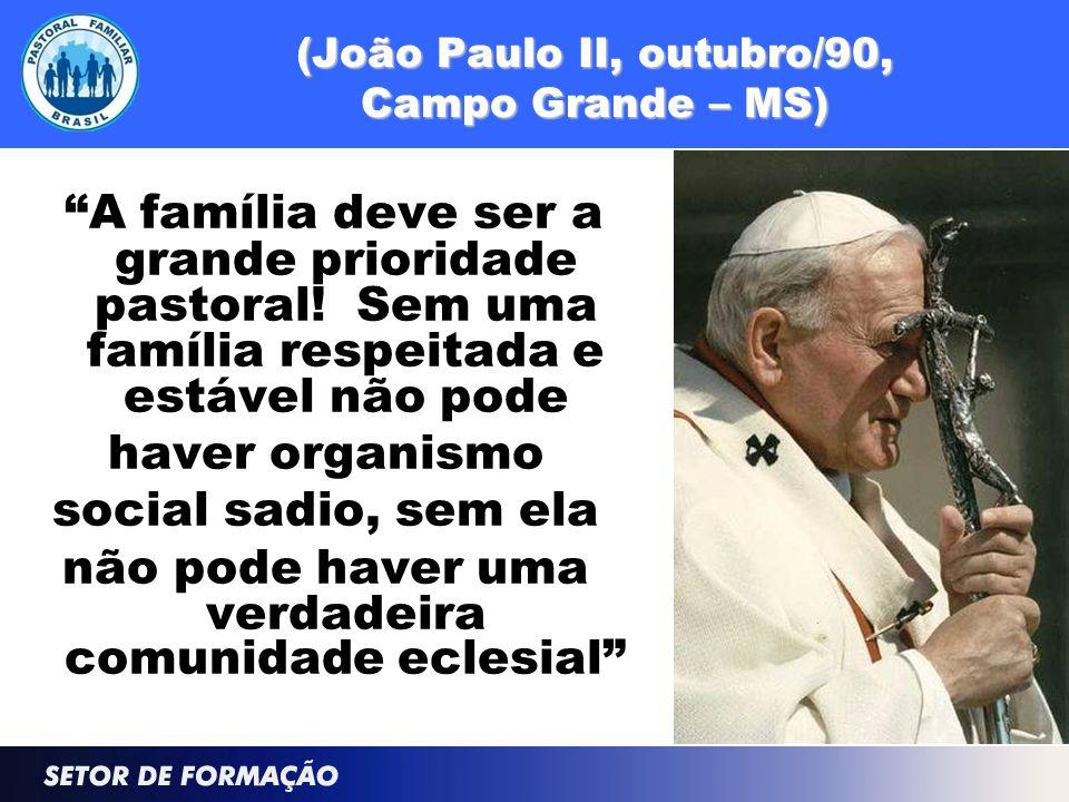 """(João Paulo II, outubro/90, Campo Grande – MS) """"A família deve ser a grande prioridade pastoral! Sem uma família respeitada e estável não pode haver o"""