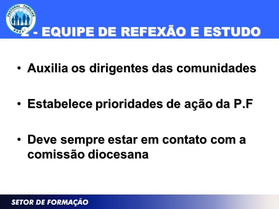 2 - EQUIPE DE REFEXÃO E ESTUDO Auxilia os dirigentes das comunidadesAuxilia os dirigentes das comunidades Estabelece prioridades de ação da P.FEstabel