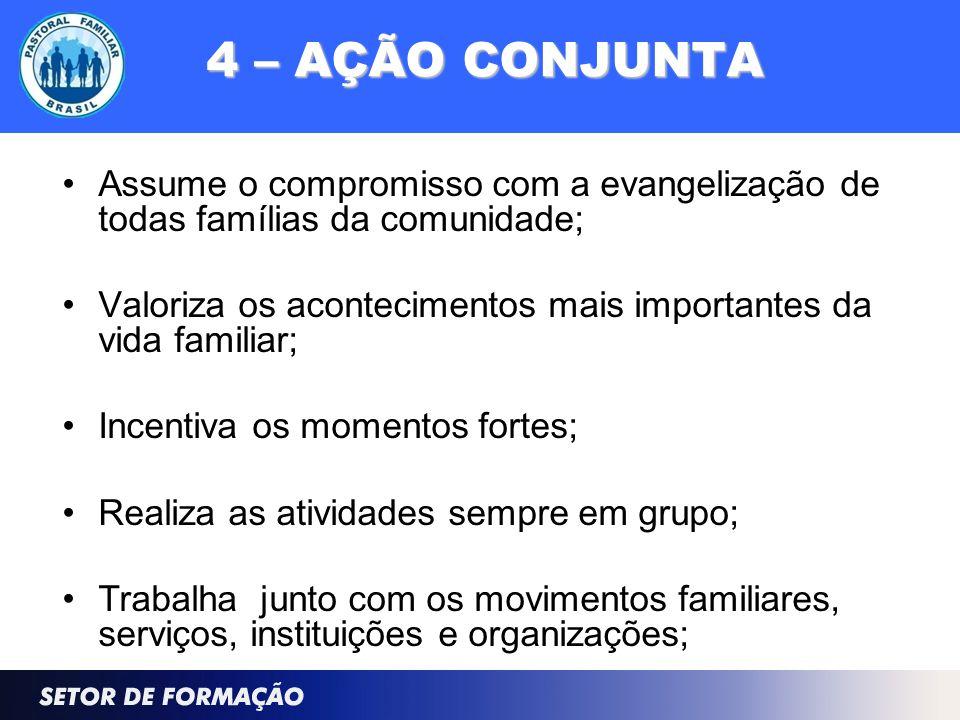 4 – AÇÃO CONJUNTA Assume o compromisso com a evangelização de todas famílias da comunidade; Valoriza os acontecimentos mais importantes da vida famili