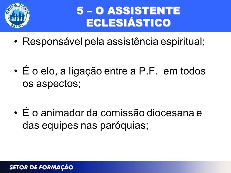 5 – O ASSISTENTE ECLESIÁSTICO Responsável pela assistência espiritual; É o elo, a ligação entre a P.F. em todos os aspectos; É o animador da comissão