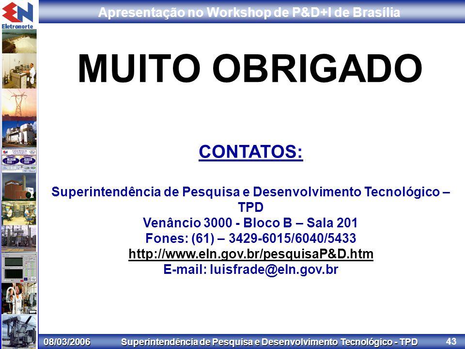 08/03/2006 Superintendência de Pesquisa e Desenvolvimento Tecnológico - TPD Apresentação no Workshop de P&D+I de Brasília 43 CONTATOS: Superintendência de Pesquisa e Desenvolvimento Tecnológico – TPD Venâncio 3000 - Bloco B – Sala 201 Fones: (61) – 3429-6015/6040/5433 http://www.eln.gov.br/pesquisaP&D.htm E-mail: luisfrade@eln.gov.br MUITO OBRIGADO