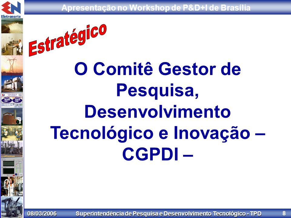 08/03/2006 Superintendência de Pesquisa e Desenvolvimento Tecnológico - TPD Apresentação no Workshop de P&D+I de Brasília 8 O Comitê Gestor de Pesquisa, Desenvolvimento Tecnológico e Inovação – CGPDI –