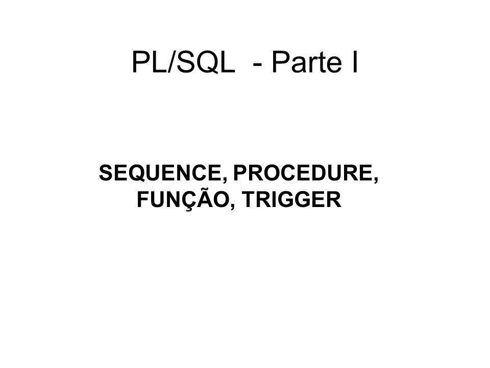 PL/SQL - Parte I SEQUENCE, PROCEDURE, FUNÇÃO, TRIGGER