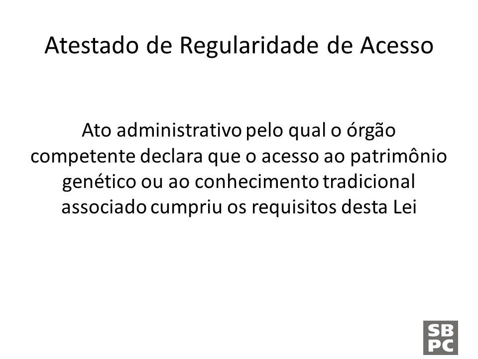 Atestado de Regularidade de Acesso Ato administrativo pelo qual o órgão competente declara que o acesso ao patrimônio genético ou ao conhecimento tradicional associado cumpriu os requisitos desta Lei