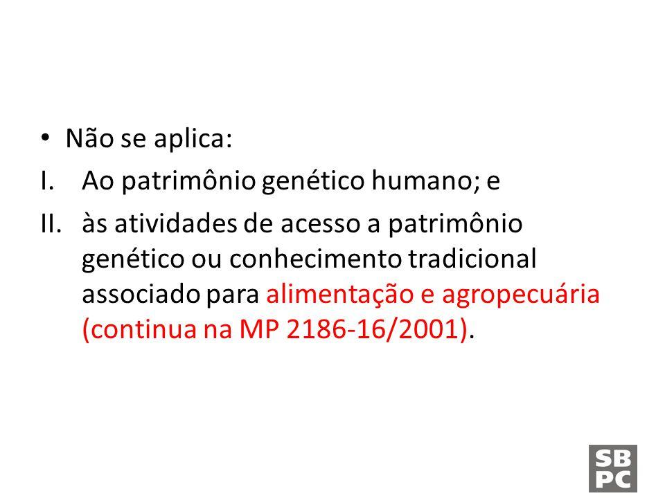 Não se aplica: I.Ao patrimônio genético humano; e II.às atividades de acesso a patrimônio genético ou conhecimento tradicional associado para alimentação e agropecuária (continua na MP 2186-16/2001).