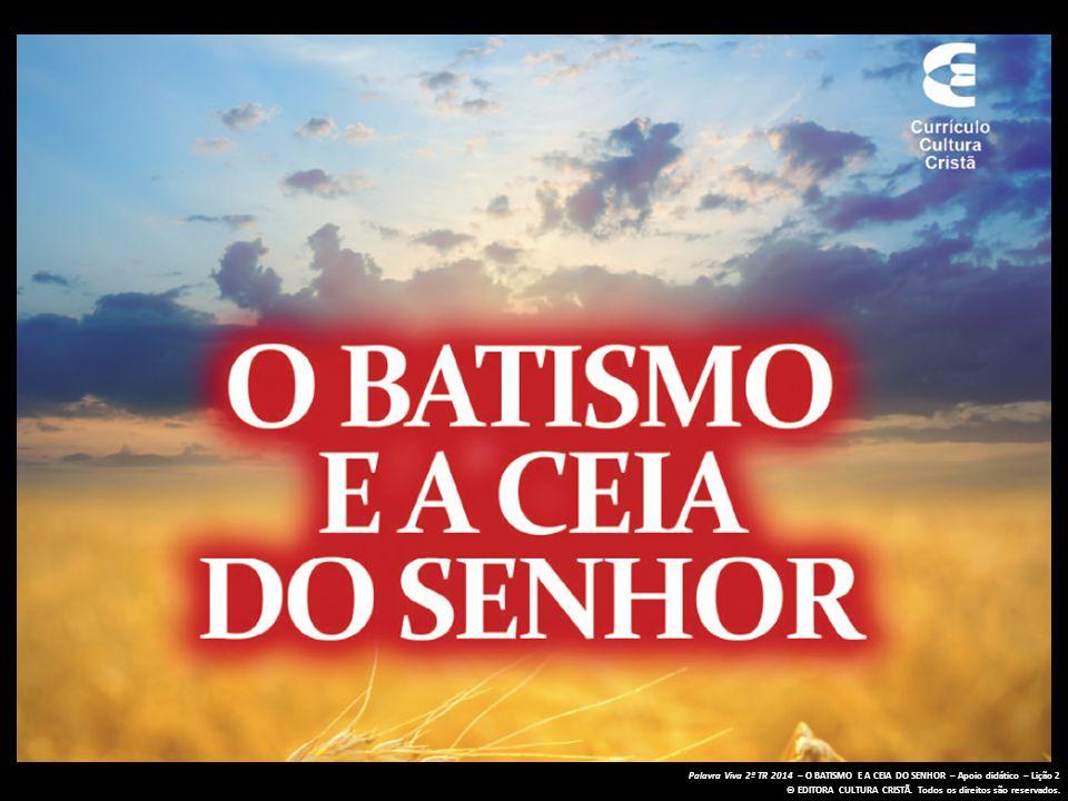 Palavra Viva 2º TR 2014 – O BATISMO E A CEIA DO SENHOR – Apoio didático – Lição 2 © EDITORA CULTURA CRISTÃ.