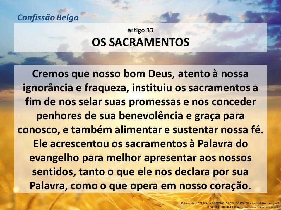 artigo 33 OS SACRAMENTOS Cremos que nosso bom Deus, atento à nossa ignorância e fraqueza, instituiu os sacramentos a fim de nos selar suas promessas e