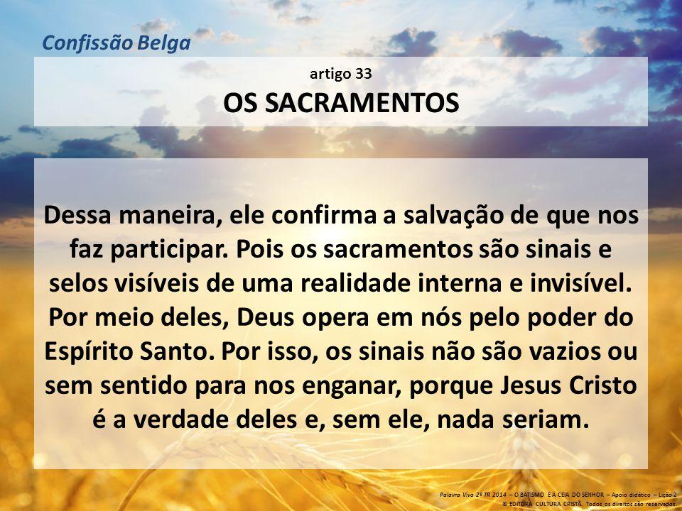 artigo 33 OS SACRAMENTOS Além disso, nos contentamos com o número dos sacramentos instituídos por Cristo, nosso Mestre, e que não são mais de dois: o sacramento do batismo e o da santa ceia de Jesus Cristo.