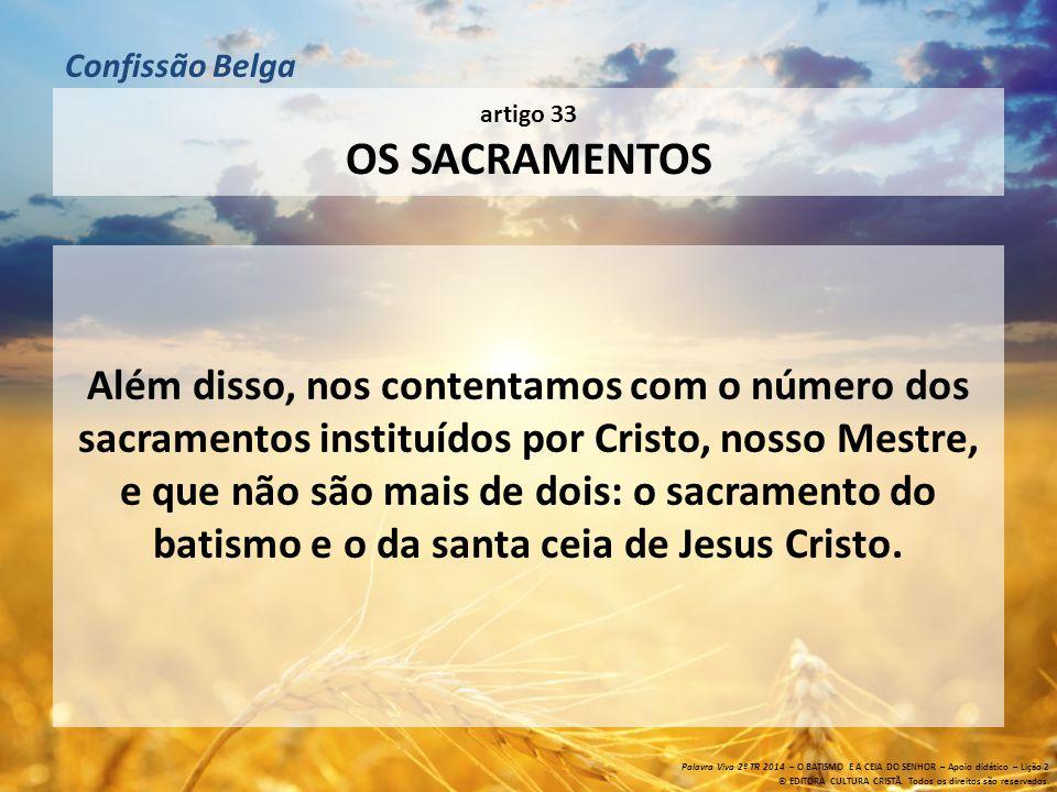artigo 33 OS SACRAMENTOS Além disso, nos contentamos com o número dos sacramentos instituídos por Cristo, nosso Mestre, e que não são mais de dois: o