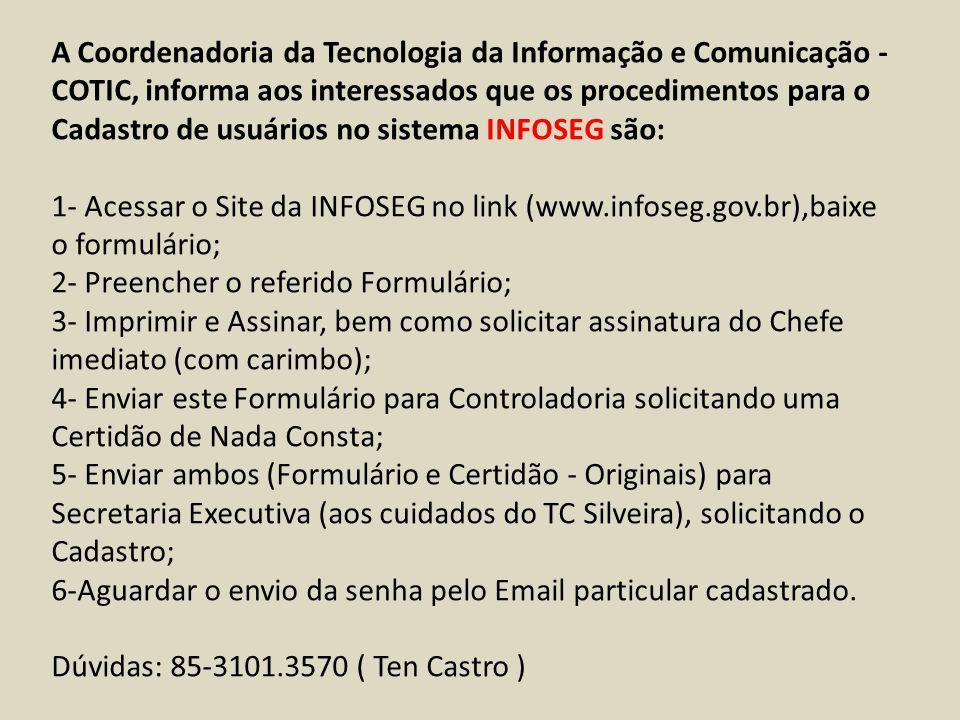 A Coordenadoria da Tecnologia da Informação e Comunicação - COTIC, informa aos interessados que os procedimentos para o Cadastro de usuários no sistema INFOSEG são: 1- Acessar o Site da INFOSEG no link (www.infoseg.gov.br),baixe o formulário; 2- Preencher o referido Formulário; 3- Imprimir e Assinar, bem como solicitar assinatura do Chefe imediato (com carimbo); 4- Enviar este Formulário para Controladoria solicitando uma Certidão de Nada Consta; 5- Enviar ambos (Formulário e Certidão - Originais) para Secretaria Executiva (aos cuidados do TC Silveira), solicitando o Cadastro; 6-Aguardar o envio da senha pelo Email particular cadastrado.