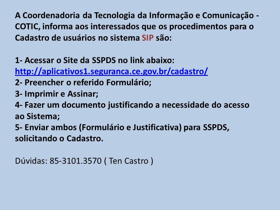 A Coordenadoria da Tecnologia da Informação e Comunicação - COTIC, informa aos interessados que os procedimentos para o Cadastro de usuários no sistema SIP são: 1- Acessar o Site da SSPDS no link abaixo: http://aplicativos1.seguranca.ce.gov.br/cadastro/ http://aplicativos1.seguranca.ce.gov.br/cadastro/ 2- Preencher o referido Formulário; 3- Imprimir e Assinar; 4- Fazer um documento justificando a necessidade do acesso ao Sistema; 5- Enviar ambos (Formulário e Justificativa) para SSPDS, solicitando o Cadastro.