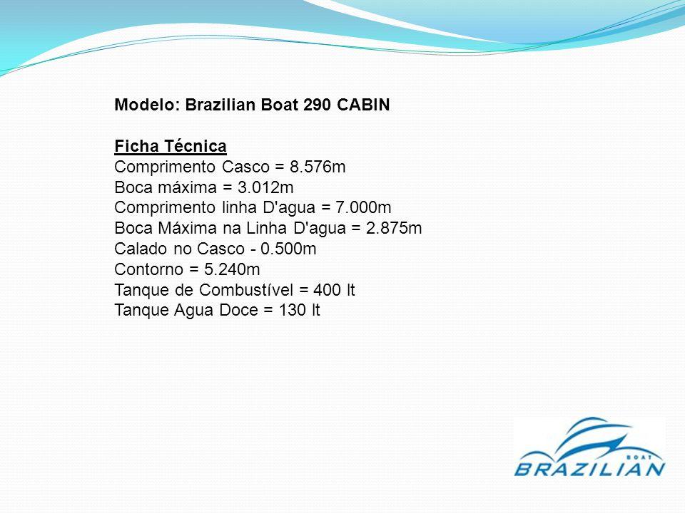 Modelo: Brazilian Boat 290 CABIN Ficha Técnica Comprimento Casco = 8.576m Boca máxima = 3.012m Comprimento linha D agua = 7.000m Boca Máxima na Linha D agua = 2.875m Calado no Casco - 0.500m Contorno = 5.240m Tanque de Combustível = 400 lt Tanque Agua Doce = 130 lt
