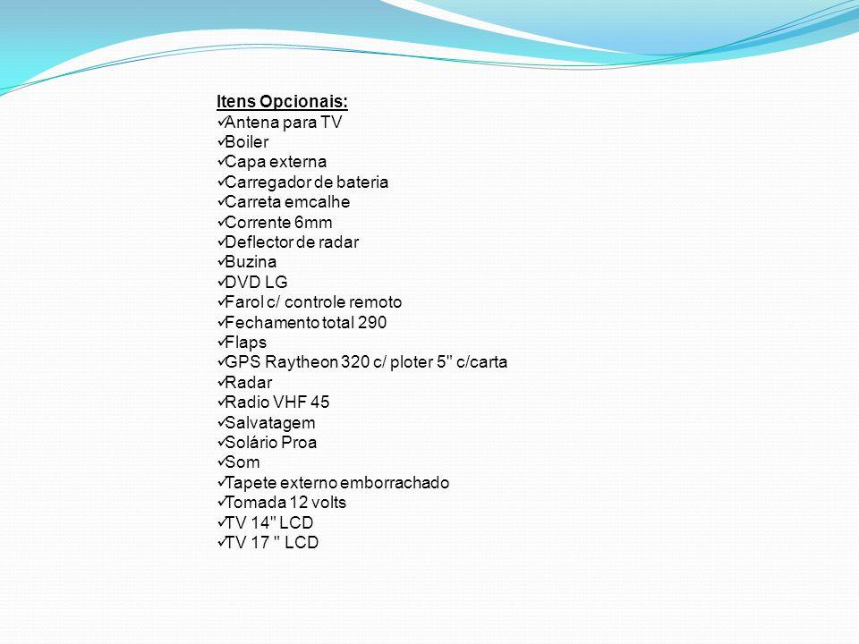 Itens Opcionais: Antena para TV Boiler Capa externa Carregador de bateria Carreta emcalhe Corrente 6mm Deflector de radar Buzina DVD LG Farol c/ controle remoto Fechamento total 290 Flaps GPS Raytheon 320 c/ ploter 5 c/carta Radar Radio VHF 45 Salvatagem Solário Proa Som Tapete externo emborrachado Tomada 12 volts TV 14 LCD TV 17 LCD