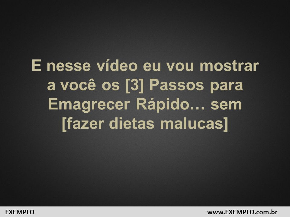 E nesse vídeo eu vou mostrar a você os [3] Passos para Emagrecer Rápido… sem [fazer dietas malucas] www.EXEMPLO.com.brEXEMPLO