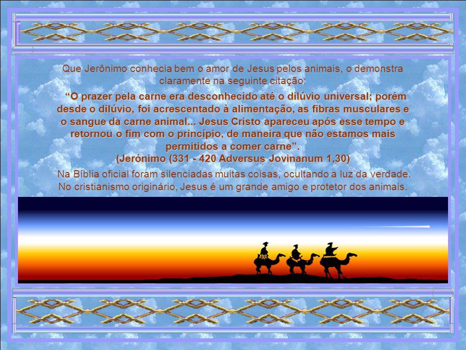 Que Jerônimo conhecia bem o amor de Jesus pelos animais, o demonstra claramente na seguinte citação: O prazer pela carne era desconhecido até o dilúvio universal; porém desde o dilúvio, foi acrescentado à alimentação, as fibras musculares e o sangue da carne animal...