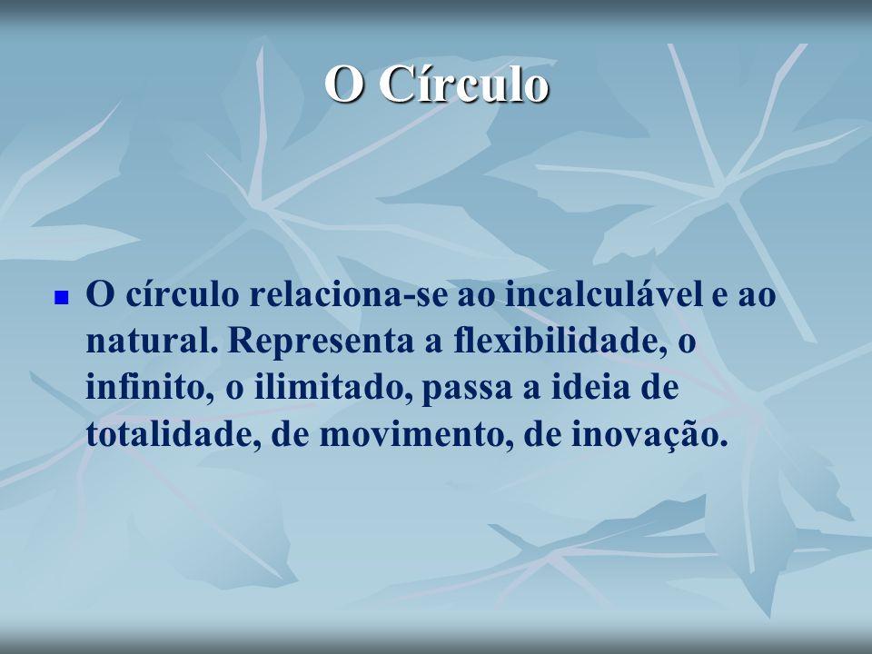 O Círculo O círculo relaciona-se ao incalculável e ao natural. Representa a flexibilidade, o infinito, o ilimitado, passa a ideia de totalidade, de mo