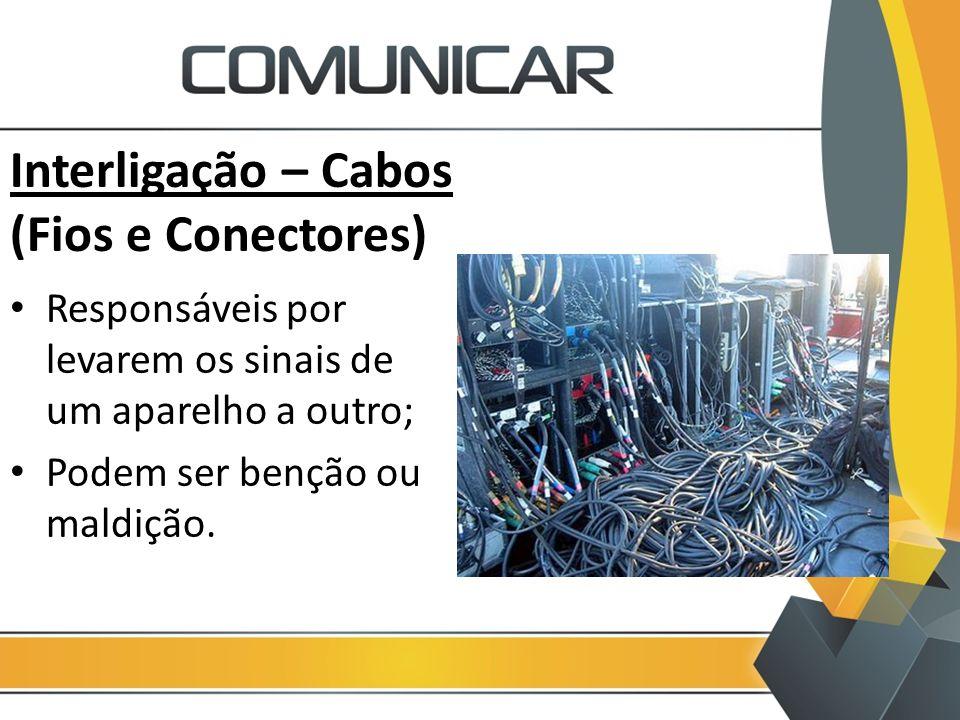 Interligação – Cabos (Fios e Conectores) Responsáveis por levarem os sinais de um aparelho a outro; Podem ser benção ou maldição.
