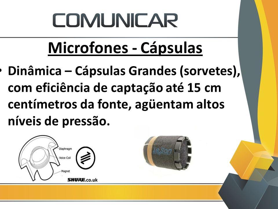 Microfones - Cápsulas Dinâmica – Cápsulas Grandes (sorvetes), com eficiência de captação até 15 cm centímetros da fonte, agüentam altos níveis de pres