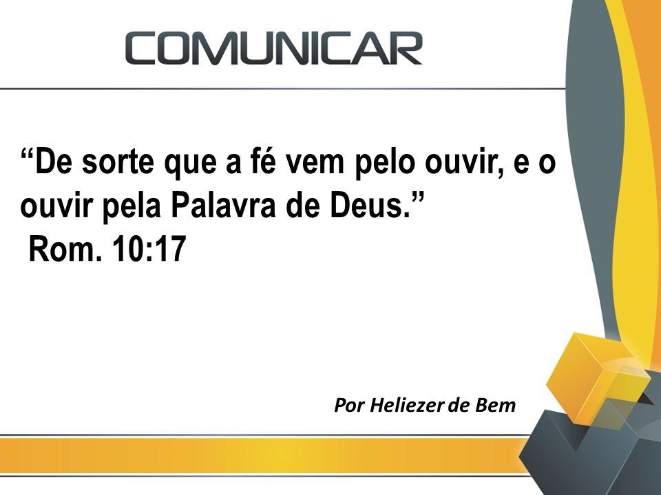 """""""De sorte que a fé vem pelo ouvir, e o ouvir pela Palavra de Deus."""" Rom. 10:17 Por Heliezer de Bem"""