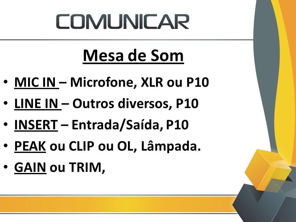 Mesa de Som MIC IN – Microfone, XLR ou P10 LINE IN – Outros diversos, P10 INSERT – Entrada/Saída, P10 PEAK ou CLIP ou OL, Lâmpada. GAIN ou TRIM,