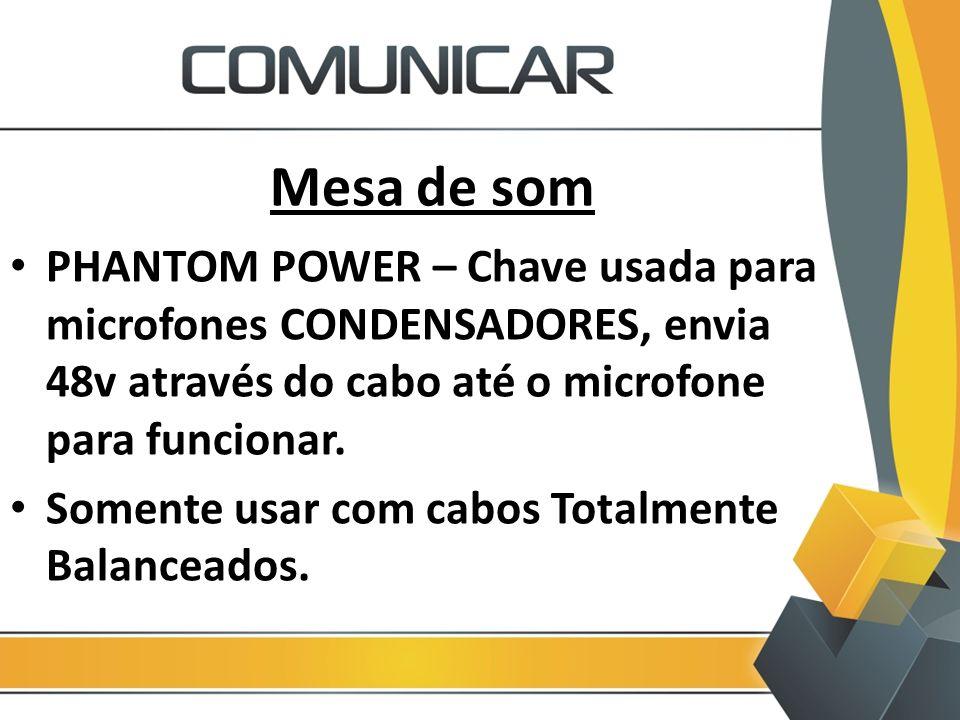 Mesa de som PHANTOM POWER – Chave usada para microfones CONDENSADORES, envia 48v através do cabo até o microfone para funcionar. Somente usar com cabo